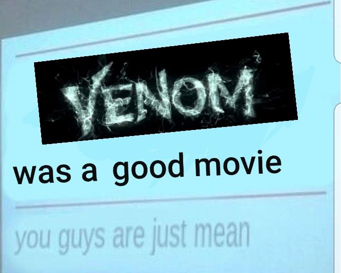 Venom+was+a+good+movie+you+cowards